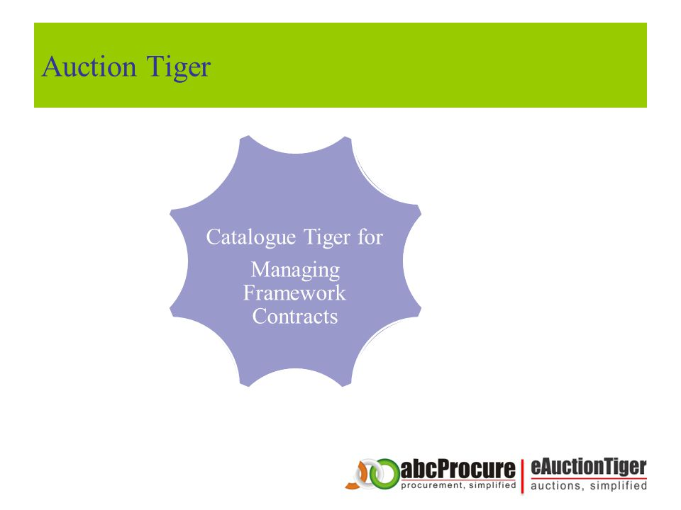 Catalogue Tiger for Managing Framework Contracts Form Engine Configure Biz Rules Pre Qualify Buyers Map / Notify Buyers Buyers Bidding Screen Seller Dashboard Auction Results Auction Reports Auction Tiger