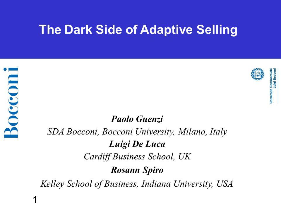 1 The Dark Side of Adaptive Selling Paolo Guenzi SDA Bocconi, Bocconi University, Milano, Italy Luigi De Luca Cardiff Business School, UK Rosann Spiro Kelley School of Business, Indiana University, USA