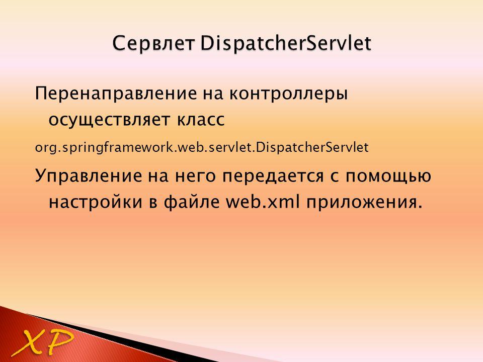 Перенаправление на контроллеры осуществляет класс org.springframework.web.servlet.DispatcherServlet Управление на него передается с помощью настройки