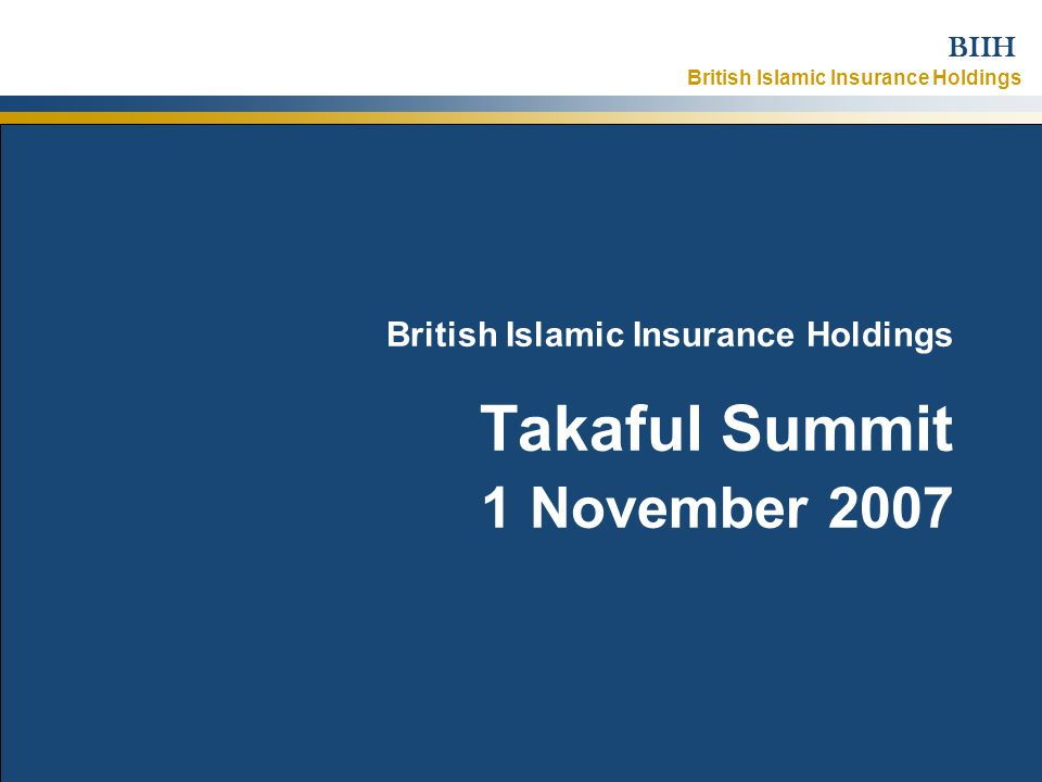 British Islamic Insurance Holdings BIIH 1 November 2007Strictly Confidential – © British Islamic Insurance Holdings Ltd 2007 1 British Islamic Insurance Holdings Takaful Summit 1 November 2007