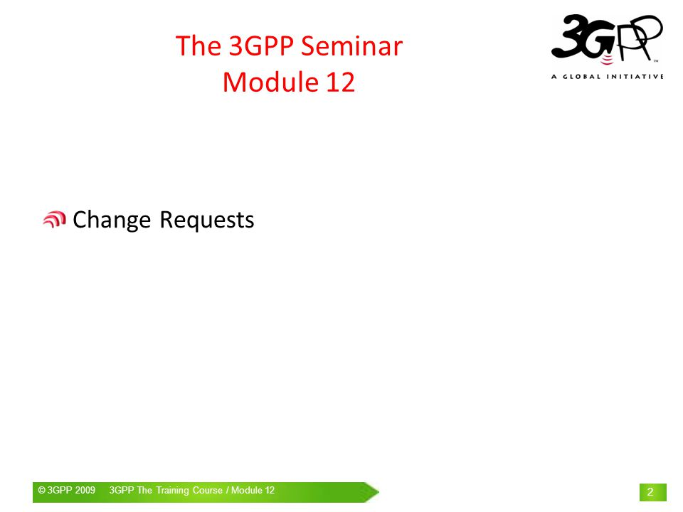 © 3GPP 2009 Mobile World Congress, Barcelona, 19 th February 2009© 3GPP 2009 3GPP The Training Course / Module 12 3 CHANGE REQUEST Once a 3GPP specification has come under change control, the Working Group and/or the specification official rapporteur … … no longer have the right to update the specification !