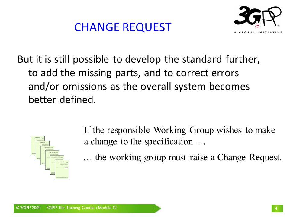 © 3GPP 2009 Mobile World Congress, Barcelona, 19 th February 2009© 3GPP 2009 3GPP The Training Course / Module 12 25 CHANGE CONTROL MCC provides regular updates on CR implementation to each TSG SA meeting.