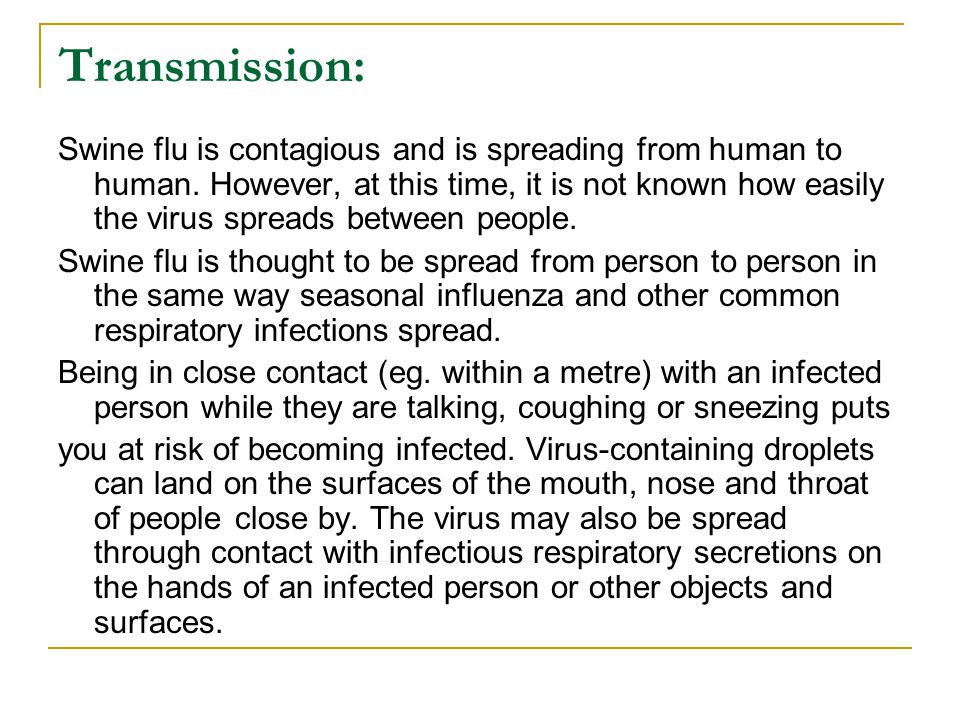 Transmission: Swine flu is contagious and is spreading from human to human. However, at this time, it is not known how easily the virus spreads betwee