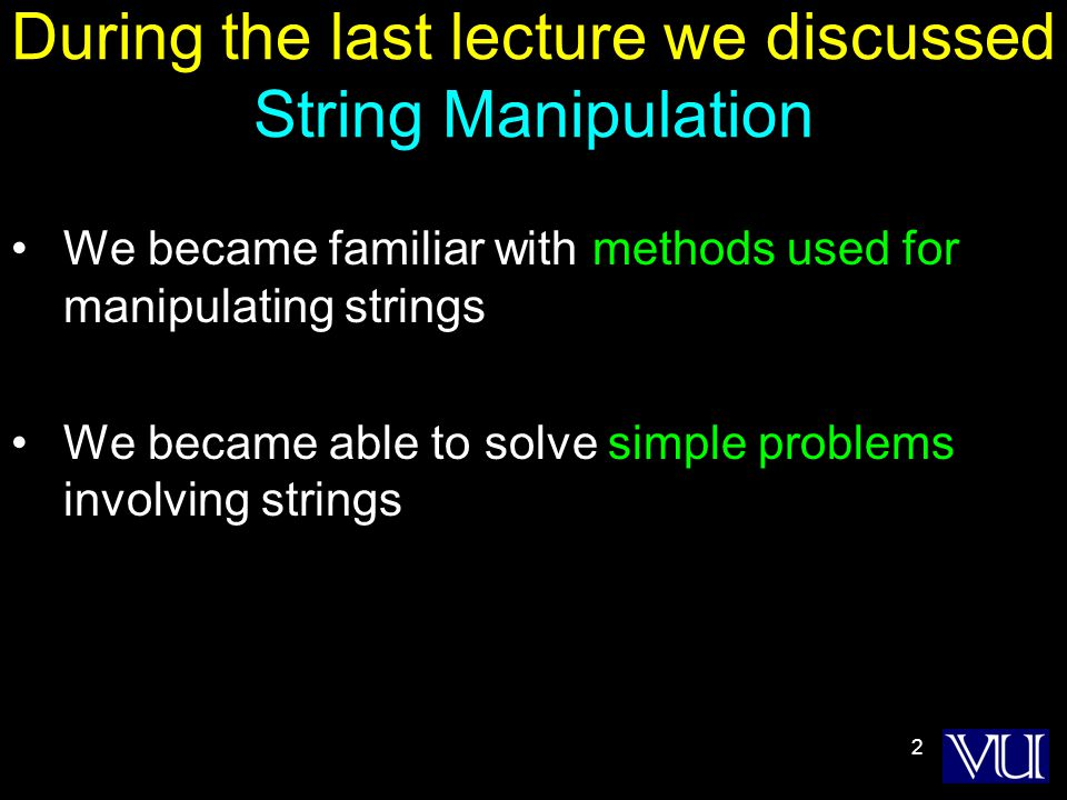 2 During the last lecture we discussed String Manipulation We became familiar with methods used for manipulating strings We became able to solve simple problems involving strings