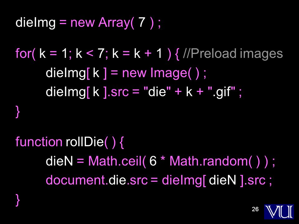 26 dieImg = new Array( 7 ) ; for( k = 1; k < 7; k = k + 1 ) { //Preload images dieImg[ k ] = new Image( ) ; dieImg[ k ].src = die + k + .gif ; } function rollDie( ) { dieN = Math.ceil( 6 * Math.random( ) ) ; document.die.src = dieImg[ dieN ].src ; }