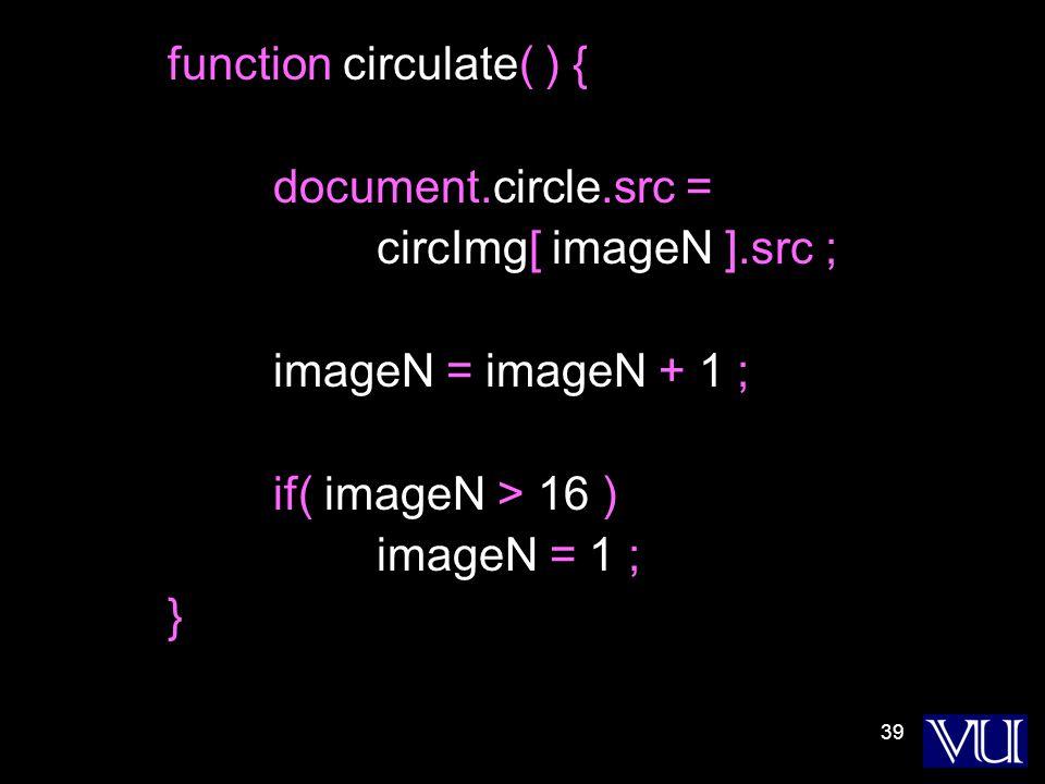 39 function circulate( ) { document.circle.src = circImg[ imageN ].src ; imageN = imageN + 1 ; if( imageN > 16 ) imageN = 1 ; }