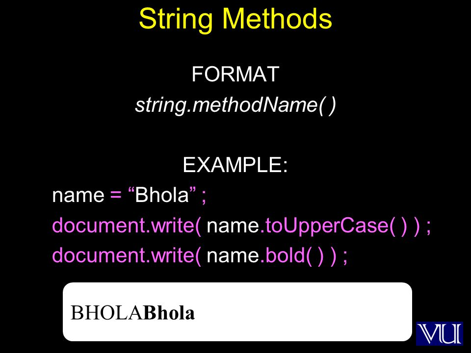 4 String Methods FORMAT string.methodName( ) EXAMPLE: name = Bhola ; document.write( name.toUpperCase( ) ) ; document.write( name.bold( ) ) ; BHOLABhola