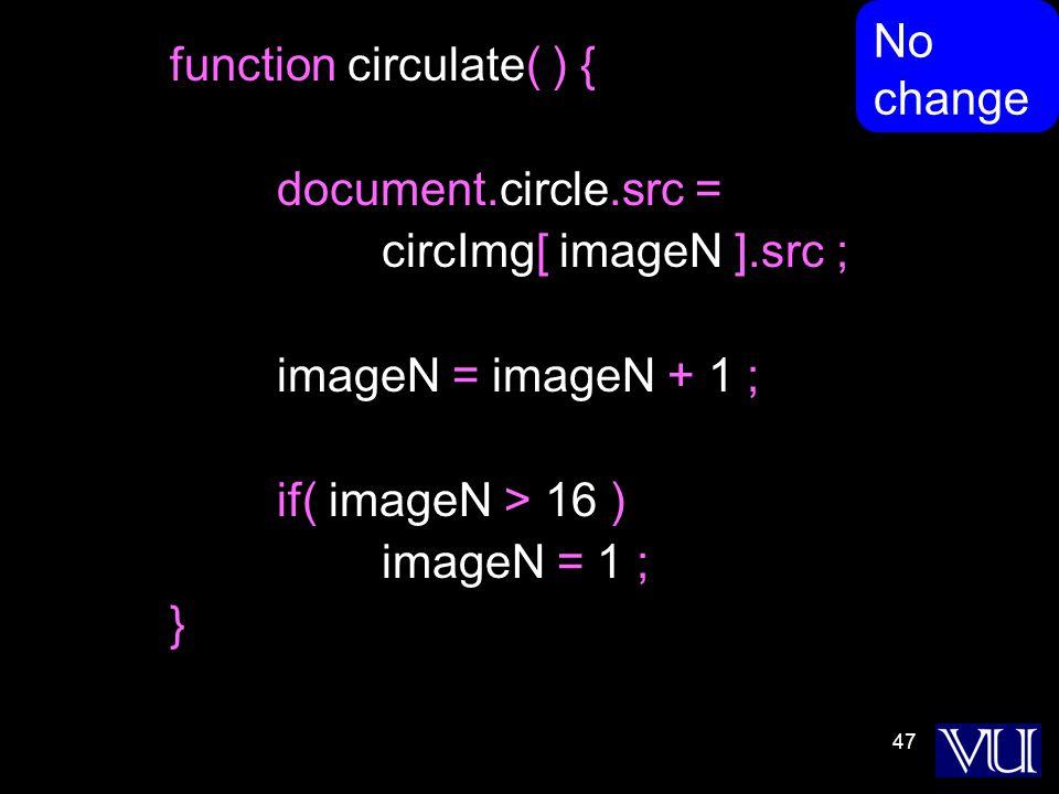 47 function circulate( ) { document.circle.src = circImg[ imageN ].src ; imageN = imageN + 1 ; if( imageN > 16 ) imageN = 1 ; } No change