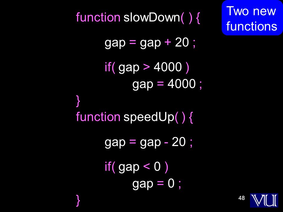 48 function slowDown( ) { gap = gap + 20 ; if( gap > 4000 ) gap = 4000 ; } function speedUp( ) { gap = gap - 20 ; if( gap < 0 ) gap = 0 ; } Two new functions