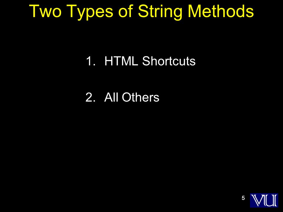 5 Two Types of String Methods 1.HTML Shortcuts 2.All Others
