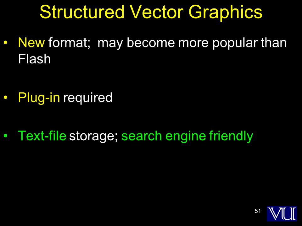 51 Structured Vector Graphics New format; may become more popular than Flash Plug-in required Text-file storage; search engine friendly