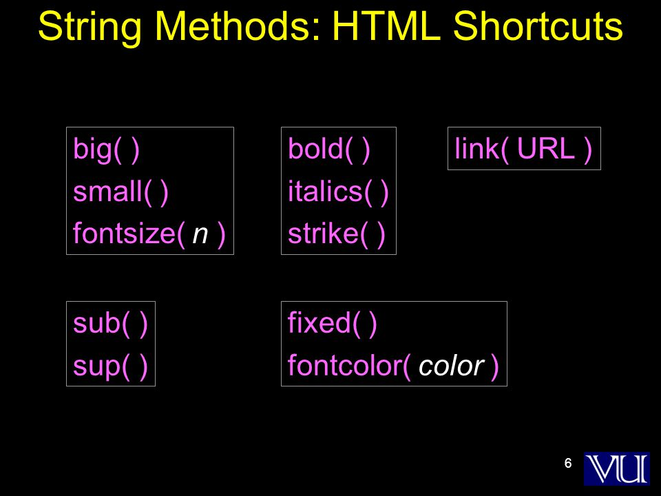 6 String Methods: HTML Shortcuts bold( ) italics( ) strike( ) sub( ) sup( ) big( ) small( ) fontsize( n ) fixed( ) fontcolor( color ) link( URL )