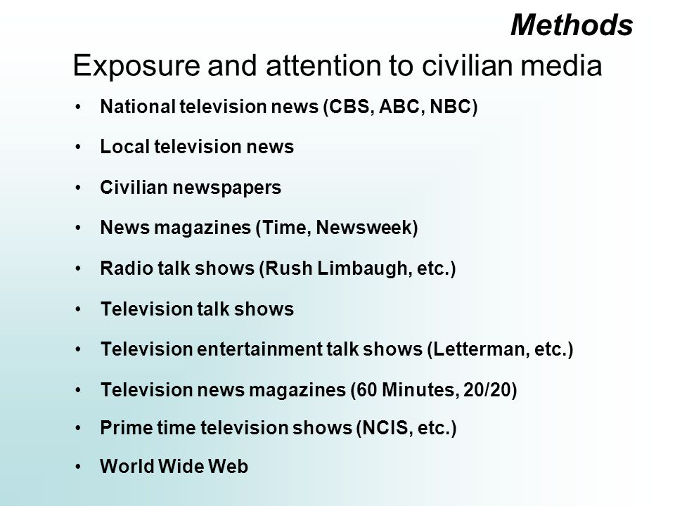Exposure and attention to civilian media National television news (CBS, ABC, NBC) Local television news Civilian newspapers News magazines (Time, Newsweek) Radio talk shows (Rush Limbaugh, etc.) Television talk shows Television entertainment talk shows (Letterman, etc.) Television news magazines (60 Minutes, 20/20) Prime time television shows (NCIS, etc.) World Wide Web Methods