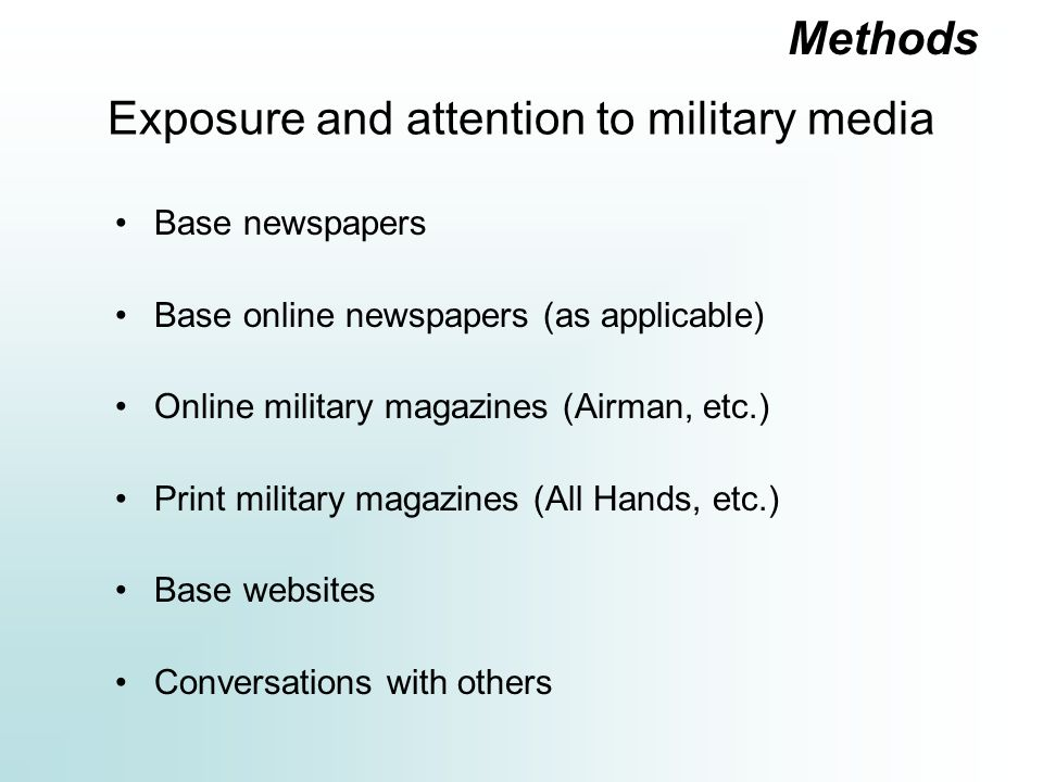 Exposure and attention to military media Base newspapers Base online newspapers (as applicable) Online military magazines (Airman, etc.) Print military magazines (All Hands, etc.) Base websites Conversations with others Methods