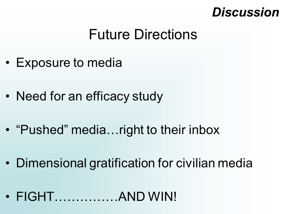 Discussion Exposure to media Need for an efficacy study Pushed media…right to their inbox Dimensional gratification for civilian media FIGHT……………AND WIN.