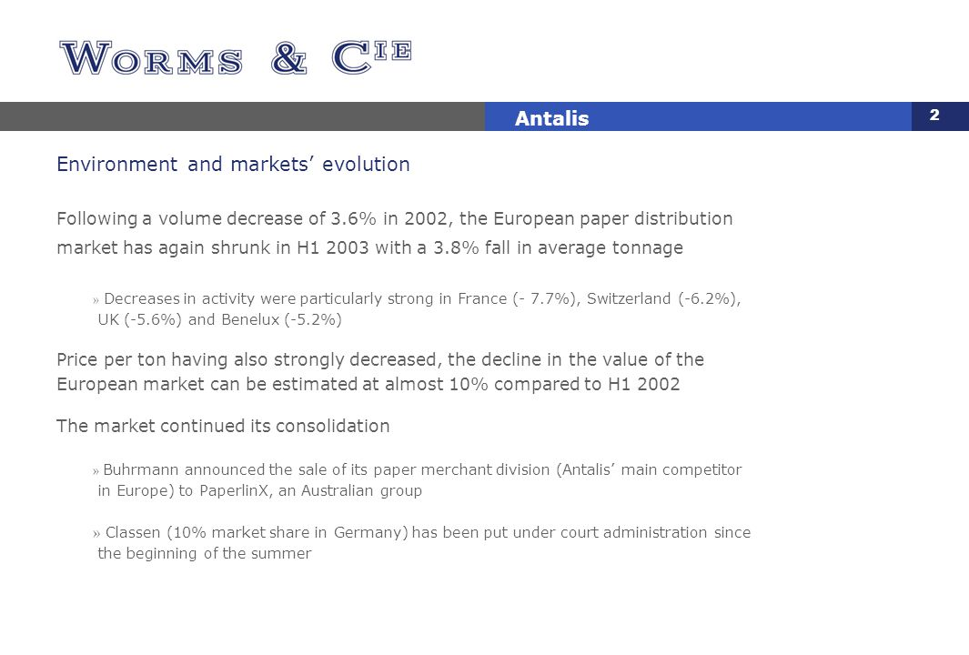 2 Antalis Environment and markets' evolution Following a volume decrease of 3.6% in 2002, the European paper distribution market has again shrunk in H1 2003 with a 3.8% fall in average tonnage » Decreases in activity were particularly strong in France (- 7.7%), Switzerland (-6.2%), UK (-5.6%) and Benelux (-5.2%) Price per ton having also strongly decreased, the decline in the value of the European market can be estimated at almost 10% compared to H1 2002 The market continued its consolidation » Buhrmann announced the sale of its paper merchant division (Antalis' main competitor in Europe) to PaperlinX, an Australian group » Classen (10% market share in Germany) has been put under court administration since the beginning of the summer