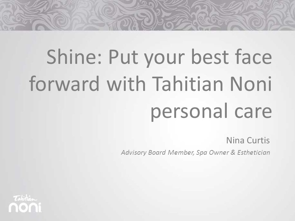 Shine: Put your best face forward with Tahitian Noni personal care Nina Curtis Advisory Board Member, Spa Owner & Esthetician