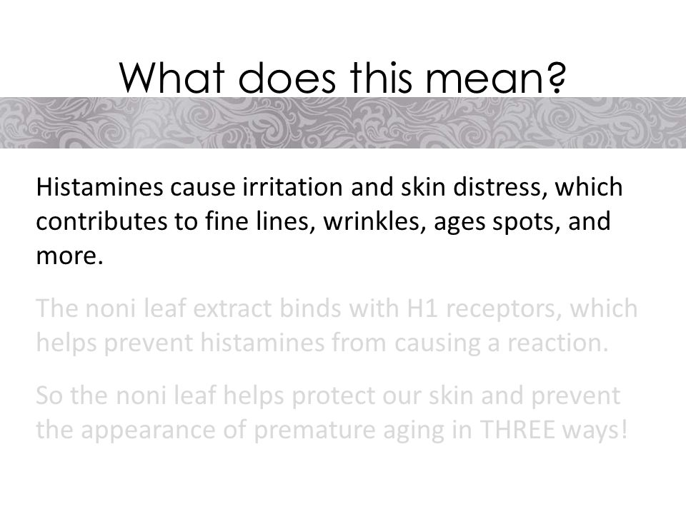 Histamines cause irritation and skin distress, which contributes to fine lines, wrinkles, ages spots, and more.