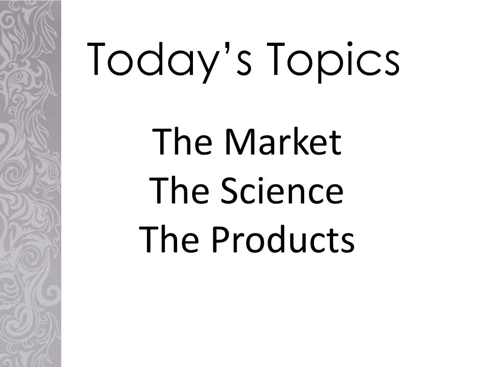 The Market The Science The Products Today's Topics