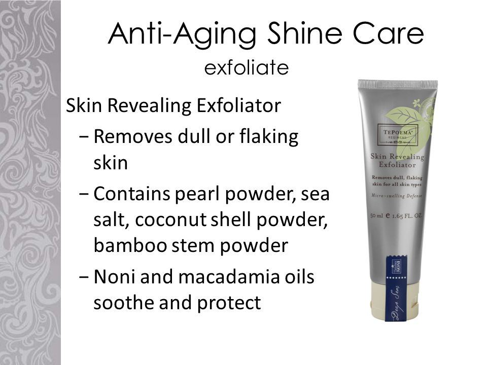 Anti-Aging Shine Care Skin Revealing Exfoliator −Removes dull or flaking skin −Contains pearl powder, sea salt, coconut shell powder, bamboo stem powder −Noni and macadamia oils soothe and protect exfoliate
