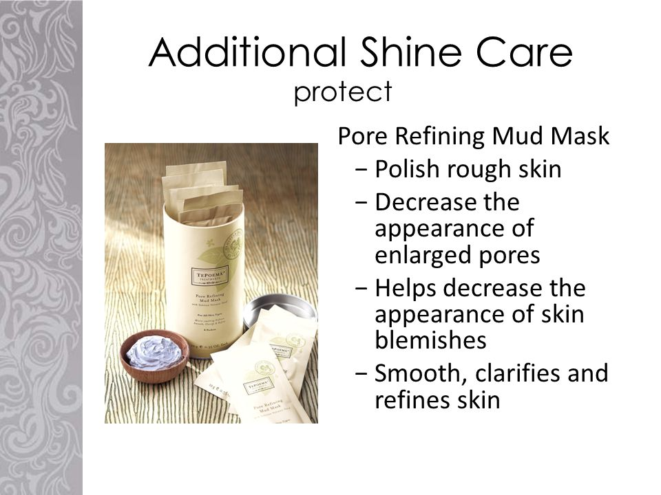 Additional Shine Care Pore Refining Mud Mask −Polish rough skin −Decrease the appearance of enlarged pores −Helps decrease the appearance of skin blemishes −Smooth, clarifies and refines skin protect