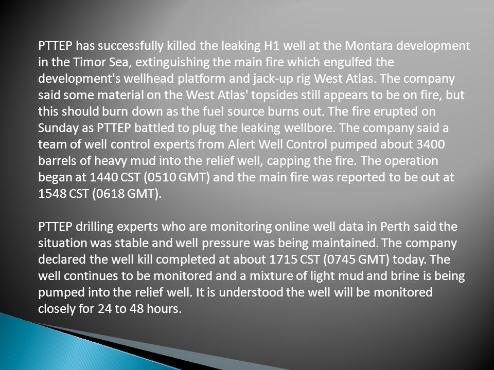 PTTEP has successfully killed the leaking H1 well at the Montara development in the Timor Sea, extinguishing the main fire which engulfed the development s wellhead platform and jack-up rig West Atlas.