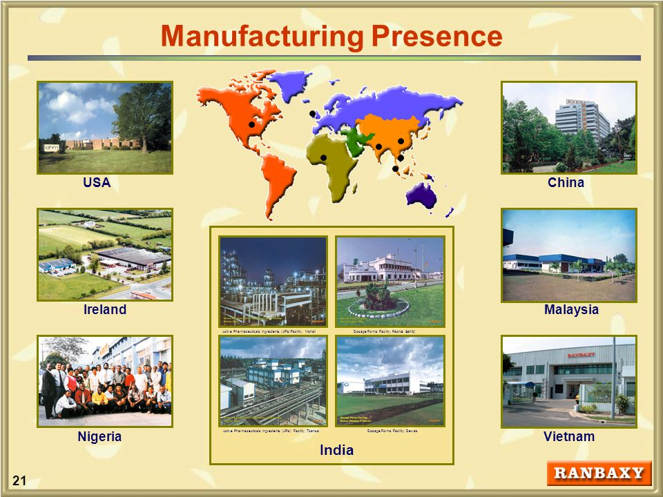 21 Manufacturing Presence China MalaysiaIreland Nigeria USA Vietnam India Active Pharmaceuticals Ingredients (APIs)Facility, MohaliDosage Forms Facility, Paonta Sahib] Active Pharmaceuticals Ingredients (APIs) Facility, ToansaDosage Forms Facility, Dewas