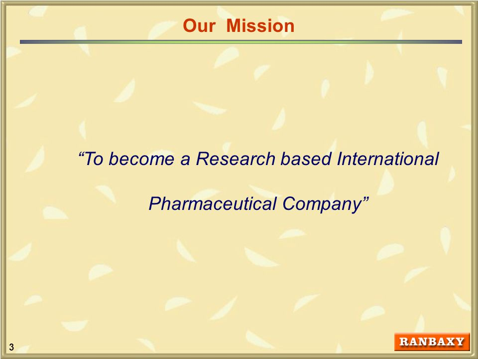 3 To become a Research based International Pharmaceutical Company Our Mission
