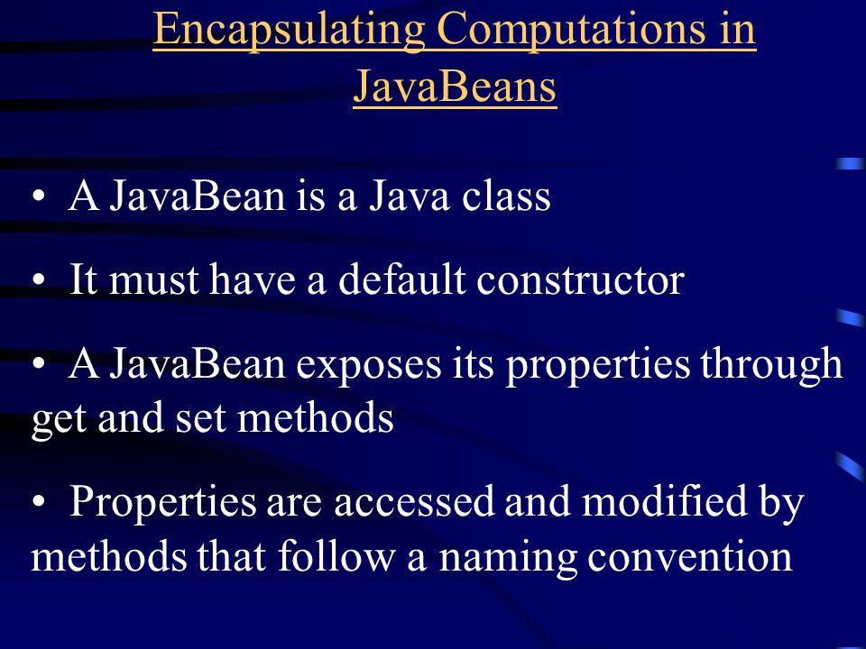 Encapsulating Computations in JavaBeans A JavaBean is a Java class It must have a default constructor A JavaBean exposes its properties through get and set methods Properties are accessed and modified by methods that follow a naming convention
