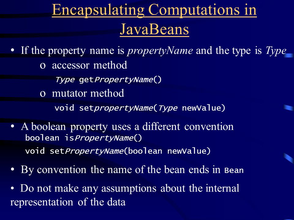 Encapsulating Computations in JavaBeans If the property name is propertyName and the type is Type o accessor method Type getPropertyName() o mutator method void setpropertyName(Type newValue) A boolean property uses a different convention boolean isPropertyName() void setPropertyName(boolean newValue) By convention the name of the bean ends in Bean Do not make any assumptions about the internal representation of the data