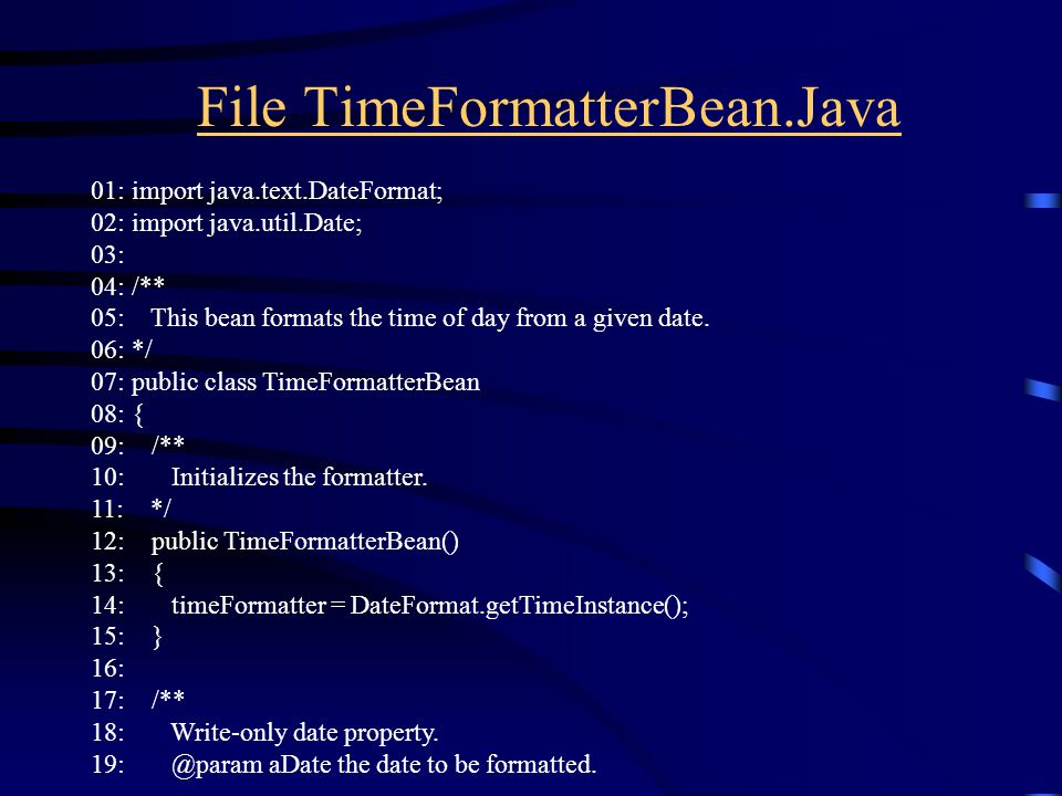 File TimeFormatterBean.Java 01: import java.text.DateFormat; 02: import java.util.Date; 03: 04: /** 05: This bean formats the time of day from a given date.