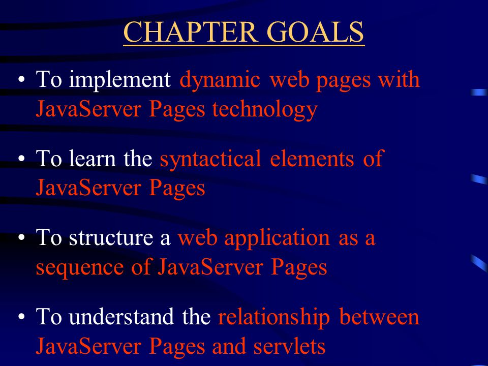 CHAPTER GOALS To implement dynamic web pages with JavaServer Pages technology To learn the syntactical elements of JavaServer Pages To structure a web