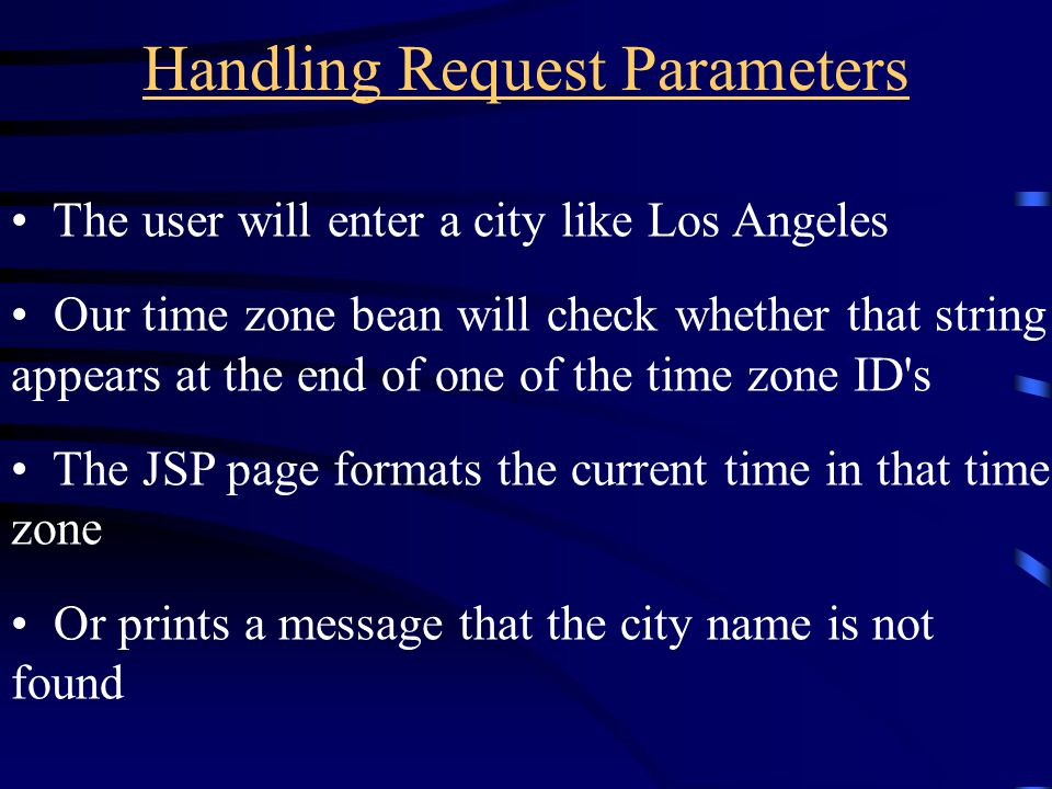 Handling Request Parameters The user will enter a city like Los Angeles Our time zone bean will check whether that string appears at the end of one of