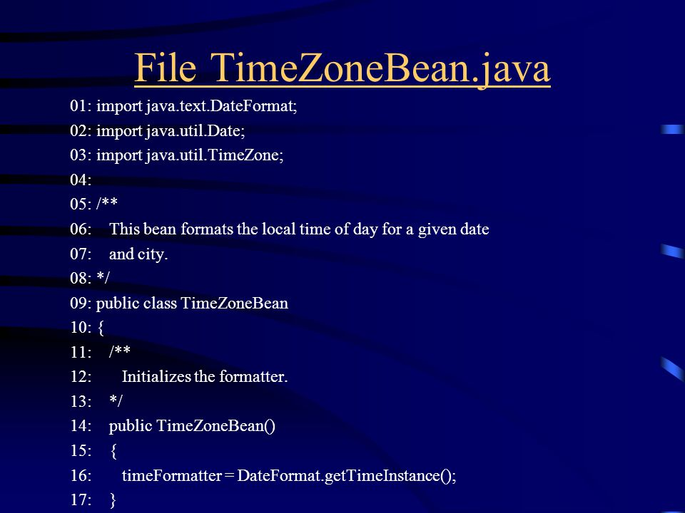 File TimeZoneBean.java 01: import java.text.DateFormat; 02: import java.util.Date; 03: import java.util.TimeZone; 04: 05: /** 06: This bean formats the local time of day for a given date 07: and city.