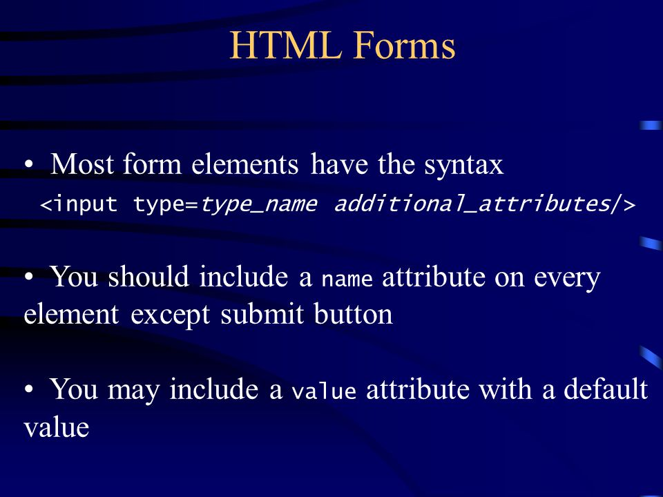 HTML Forms Most form elements have the syntax You should include a name attribute on every element except submit button You may include a value attrib