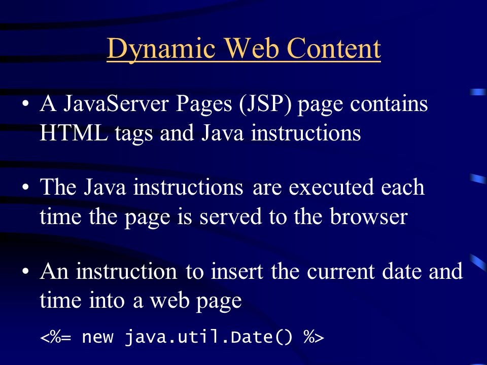 Dynamic Web Content A JavaServer Pages (JSP) page contains HTML tags and Java instructions The Java instructions are executed each time the page is se