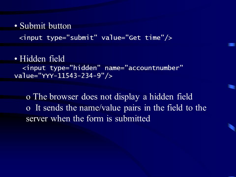 Submit button Hidden field o The browser does not display a hidden field o It sends the name/value pairs in the field to the server when the form is s