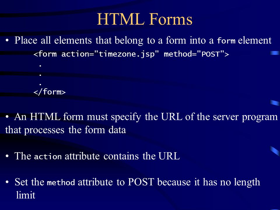 HTML Forms Place all elements that belong to a form into a form element.