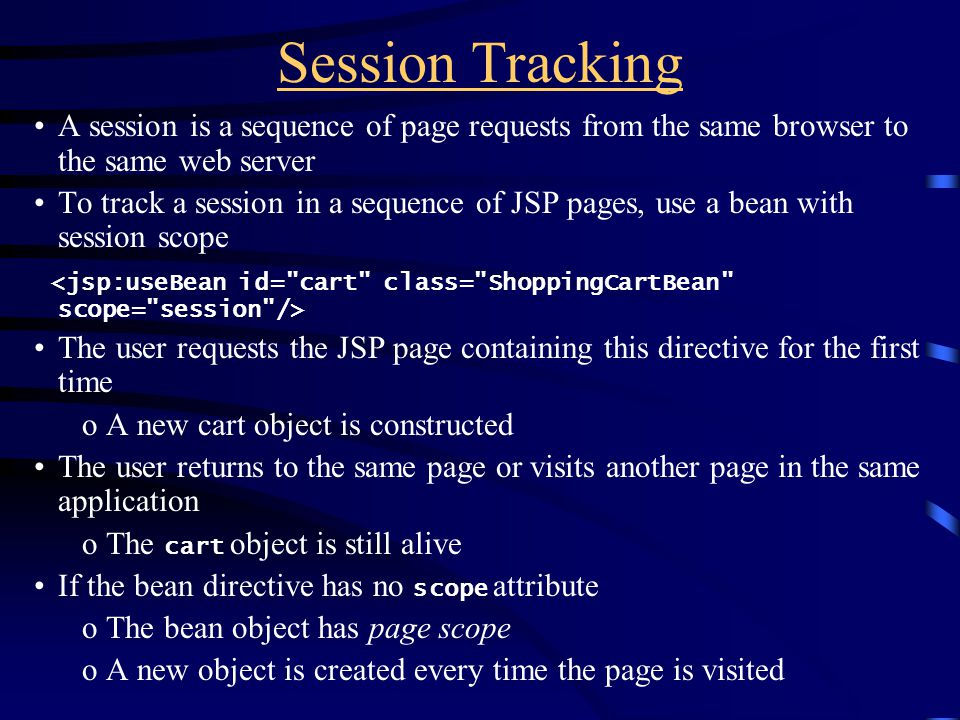 Session Tracking A session is a sequence of page requests from the same browser to the same web server To track a session in a sequence of JSP pages, use a bean with session scope The user requests the JSP page containing this directive for the first time oA new cart object is constructed The user returns to the same page or visits another page in the same application oThe cart object is still alive If the bean directive has no scope attribute oThe bean object has page scope oA new object is created every time the page is visited