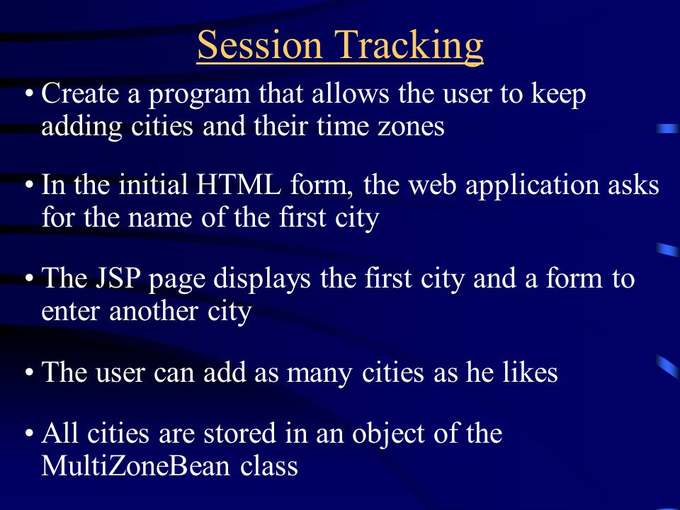 Session Tracking Create a program that allows the user to keep adding cities and their time zones In the initial HTML form, the web application asks for the name of the first city The JSP page displays the first city and a form to enter another city The user can add as many cities as he likes All cities are stored in an object of the MultiZoneBean class
