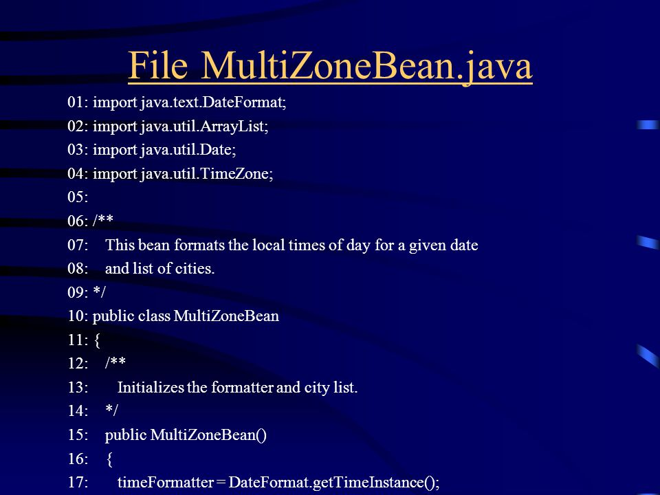 File MultiZoneBean.java 01: import java.text.DateFormat; 02: import java.util.ArrayList; 03: import java.util.Date; 04: import java.util.TimeZone; 05: 06: /** 07: This bean formats the local times of day for a given date 08: and list of cities.