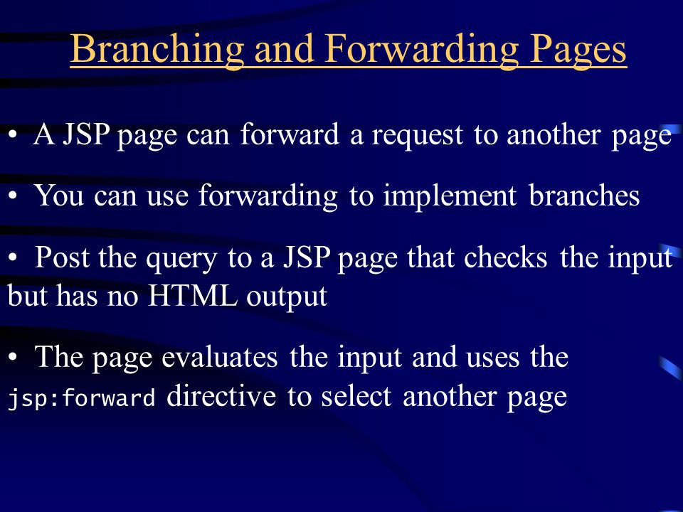 Branching and Forwarding Pages A JSP page can forward a request to another page You can use forwarding to implement branches Post the query to a JSP page that checks the input but has no HTML output The page evaluates the input and uses the jsp:forward directive to select another page