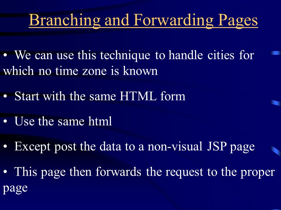 Branching and Forwarding Pages We can use this technique to handle cities for which no time zone is known Start with the same HTML form Use the same h