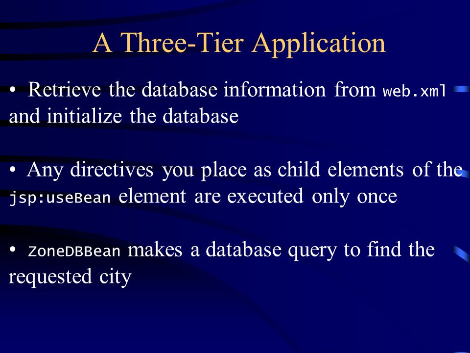 A Three-Tier Application Retrieve the database information from web.xml and initialize the database Any directives you place as child elements of the jsp:useBean element are executed only once ZoneDBBean makes a database query to find the requested city