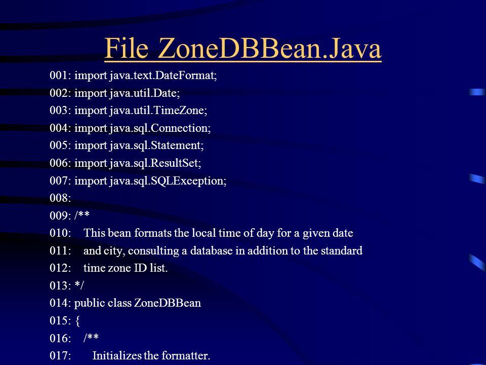 File ZoneDBBean.Java 001: import java.text.DateFormat; 002: import java.util.Date; 003: import java.util.TimeZone; 004: import java.sql.Connection; 00