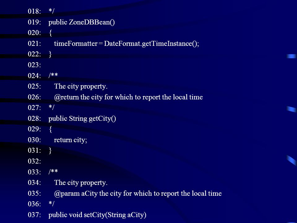 018: */ 019: public ZoneDBBean() 020: { 021: timeFormatter = DateFormat.getTimeInstance(); 022: } 023: 024: /** 025: The city property.