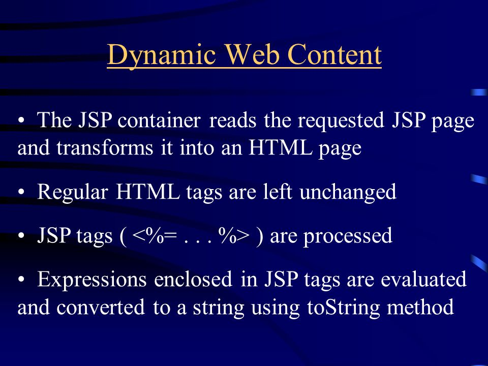 Dynamic Web Content The JSP container reads the requested JSP page and transforms it into an HTML page Regular HTML tags are left unchanged JSP tags (