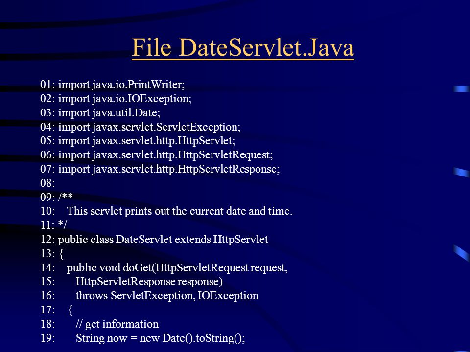 File DateServlet.Java 01: import java.io.PrintWriter; 02: import java.io.IOException; 03: import java.util.Date; 04: import javax.servlet.ServletException; 05: import javax.servlet.http.HttpServlet; 06: import javax.servlet.http.HttpServletRequest; 07: import javax.servlet.http.HttpServletResponse; 08: 09: /** 10: This servlet prints out the current date and time.