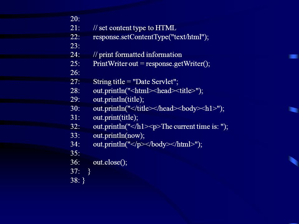 20: 21: // set content type to HTML 22: response.setContentType( text/html ); 23: 24: // print formatted information 25: PrintWriter out = response.getWriter(); 26: 27: String title = Date Servlet ; 28: out.println( ); 29: out.println(title); 30: out.println( ); 31: out.print(title); 32: out.println( The current time is: ); 33: out.println(now); 34: out.println( ); 35: 36: out.close(); 37: } 38: }