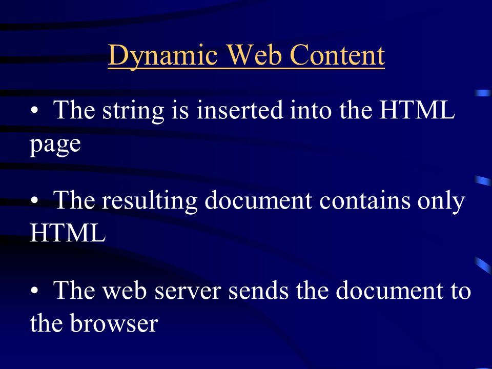 Dynamic Web Content The string is inserted into the HTML page The resulting document contains only HTML The web server sends the document to the browser